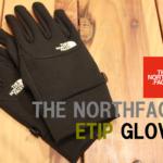 【ノースフェイスのグローブはこれ!】ETIPGlove(イーチップグローブ)がおすすめな理由!デナリ、ウィンドストッパーとの比較